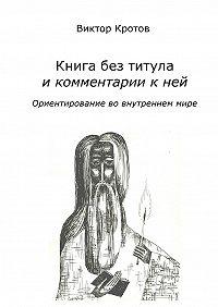 Виктор Гаврилович Кротов -Книга без титула и комментарии к ней. Ориентирование во внутреннем мире