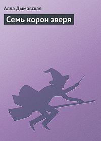 Алла Дымовская -Семь корон зверя