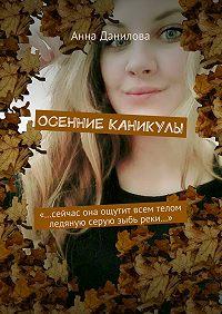 Анна Данилова -Осенние каникулы. «…Сейчас она ощутит всем телом ледяную серуюзыбь реки…»