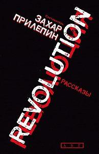 Захар Прилепин -Революция (сборник)