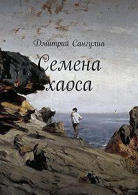 Дмитрий Сангулиа - Семена хаоса