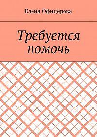Елена Офицерова -Требуется помочь