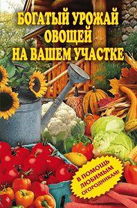 Светлана Чебаева -Богатый урожай овощей на вашем участке. В помощь любимым огородникам!