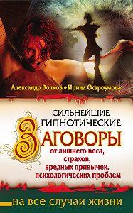 Александр Волков -Сильнейшие гипнотические заговоры от лишнего веса, страхов, вредных привычек, психологических проблем