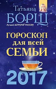 Татьяна Борщ -Гороскоп на 2017 год для всей семьи