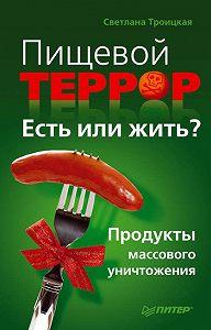 Светлана Ивановна Троицкая -Пищевой террор. Есть или жить? Продукты массового уничтожения