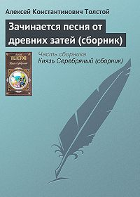 Алексей Константинович Толстой -Зачинается песня от древних затей (сборник)