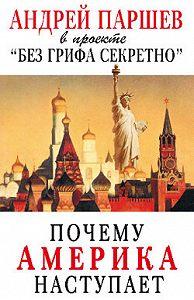 Андрей Паршев - Почему Америка наступает