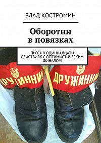 Влад Костромин -Оборотни вповязках. Пьеса водиннадцати действиях соптимистическим финалом