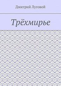 Дмитрий Луговой -Трёхмирье