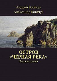 Андрей Богачук -Остров «Чёрная река». Рассказ-пьеса