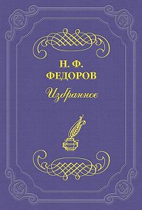 Николай Федоров - Властолюбие или отцелюбие?