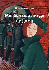 Юлия Беломлинская -Мы больше нигде не дома