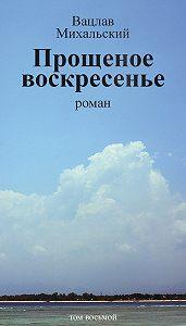 Вацлав Михальский -Собрание сочинений в десяти томах. Том восьмой. Прощеное воскресенье