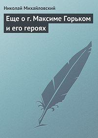 Николай Михайловский -Еще о г. Максиме Горьком и его героях