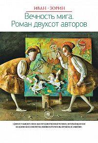 Иван Зорин -Вечность мига. Роман двухсот авторов