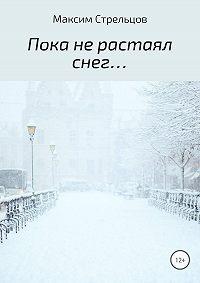 Максим Стрельцов -Пока не растаял снег…