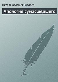 Петр Чаадаев - Апология сумасшедшего