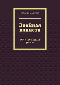 Валерий Медведев -Двойная планета. Фантастический роман