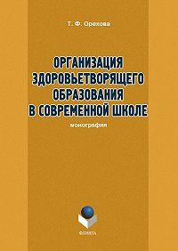 Т. Ф. Орехова - Организация здоровьетворящего образования в современной школе
