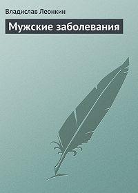 Владислав Леонкин - Мужские заболевания