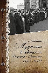 Ренат Беккин -Мусульмане в советском Петрограде – Ленинграде (1917–1991)