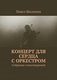 Павел Шалимов - Концерт для сердца соркестром. Собрание стихотворений