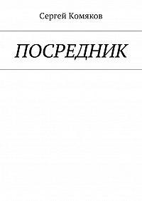 Сергей Сергеевич Комяков -Посредник