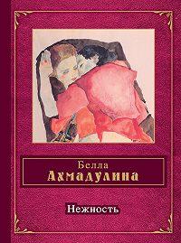 Белла Ахмадулина -Нежность (сборник)