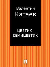 Валентин Катаев -Цветик-семицветик