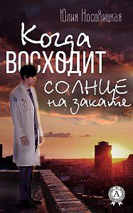 Юлия Носовицкая - Когда восходит солнце на закате