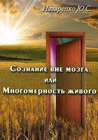 Юрий Назаренко - Сознание вне мозга, или Многомерность живого
