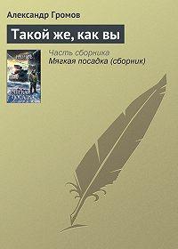Александр Громов -Такой же, как вы