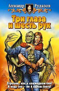 Александр Рудазов -Три глаза и шесть рук