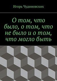 Игорь Чудиновских - Отом, что было, отом, что небыло иотом, что моглобыть