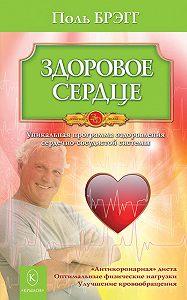 Поль Брэгг -Здоровое сердце. Уникальная программа оздоровления сердечно-сосудистой системы