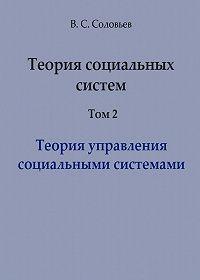 Владимир Соловьев -Теория социальных систем. Том 2. Теория управления социальными системами