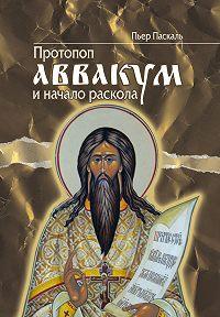Пьер Паскаль -Протопоп Аввакум и начало Раскола