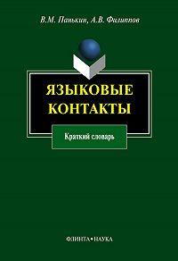 А. В. Филиппов, В. М. Панькин - Языковые контакты. Краткий словарь
