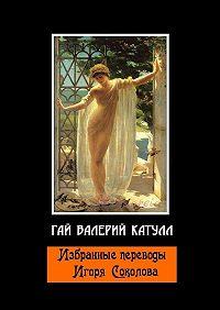 Гай Валерий Катулл -Избранные переводы Игоря Соколова