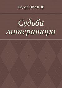 Федор Иванов -Судьба литератора