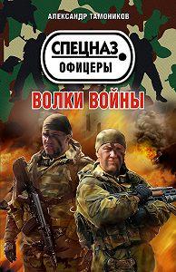 Александр Тамоников -Волки войны