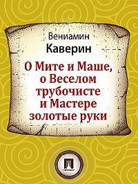 Вениамин Каверин -О Мите и Маше, о Веселом трубочисте и Мастере золотые руки