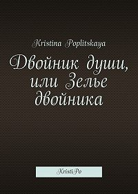Kristina Poplitskaya -Двойник души, или Зелье двойника. KristiPo