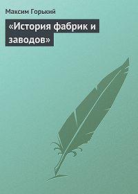 Максим Горький - «История фабрик и заводов»