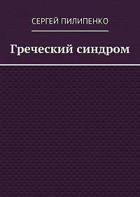 Сергей Пилипенко -Греческий синдром