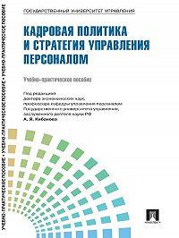 Коллектив авторов -Управление персоналом: теория и практика. Кадровая политика и стратегия управления персоналом