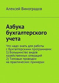 Алексей Юрьевич Виноградов -Азбука бухгалтерского учета. Что надо знать для работы сбухгалтерскими программами: 1) Большинство видов хозяйственных операций 2) Типовые проводки напрактических примерах