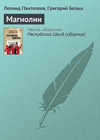 Леонид Пантелеев, Григорий Белых - Магнолии