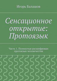Игорь Балашов - Сенсационное открытие: Протоязык. Часть 1. Полностью расшифрован протоязык человечества